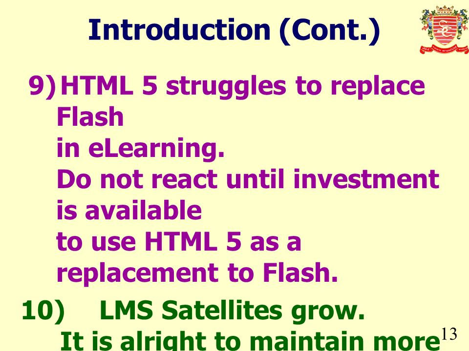 13 Introduction (Cont.) 9)HTML 5 struggles to replace Flash in eLearning. Do not react until investment is available to use HTML 5 as a replacement to