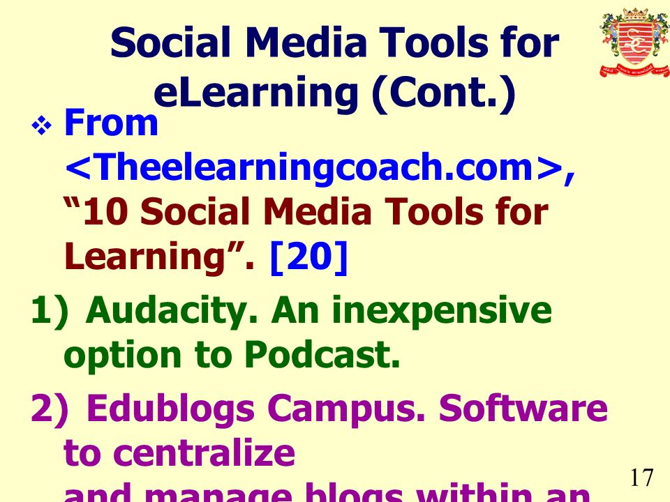 17 From, 10 Social Media Tools for Learning. [20] 1)Audacity. An inexpensive option to Podcast. 2)Edublogs Campus. Software to centralize and manage b