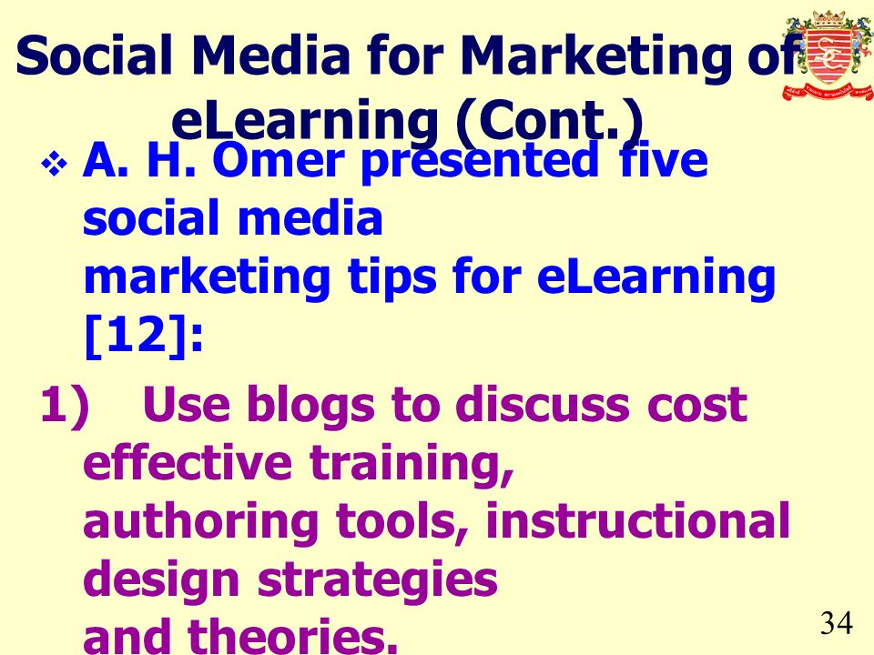 34 A. H. Omer presented five social media marketing tips for eLearning [12]: 1)Use blogs to discuss cost effective training, authoring tools, instruct