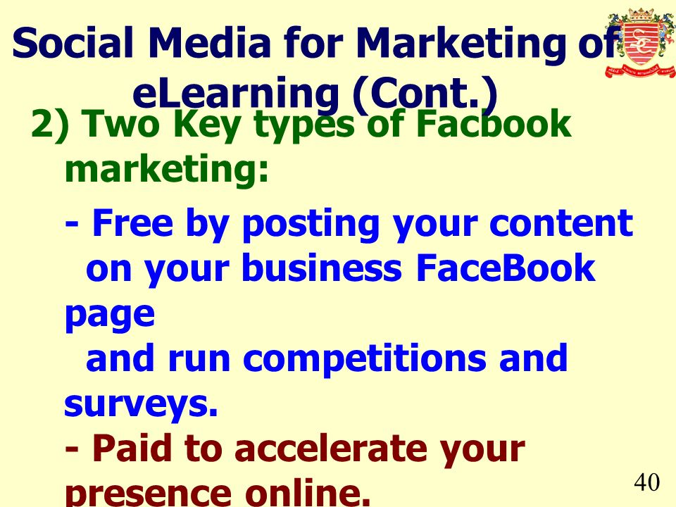 40 2) Two Key types of Facbook marketing: - Free by posting your content on your business FaceBook page and run competitions and surveys. - Paid to ac