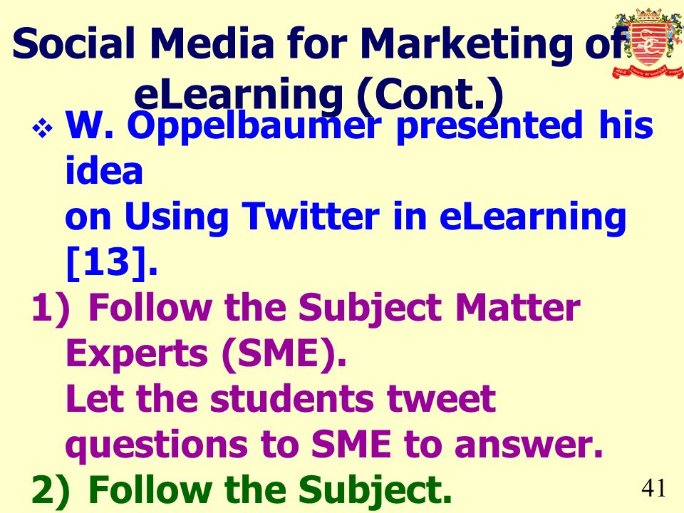 41 W. Oppelbaumer presented his idea on Using Twitter in eLearning [13]. 1)Follow the Subject Matter Experts (SME). Let the students tweet questions t