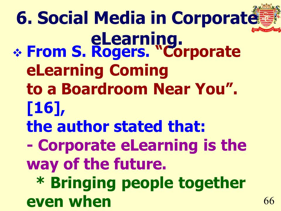 66 From S. Rogers. Corporate eLearning Coming to a Boardroom Near You. [16], the author stated that: - Corporate eLearning is the way of the future. *
