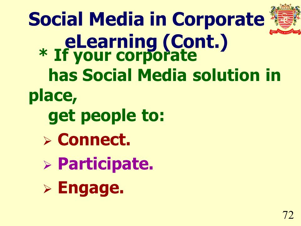 72 * If your corporate has Social Media solution in place, get people to: Connect. Participate. Engage. Social Media in Corporate eLearning (Cont.)