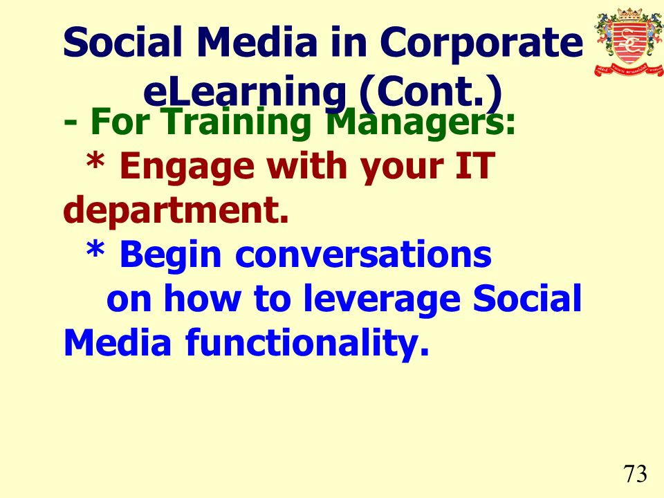 73 - For Training Managers: * Engage with your IT department. * Begin conversations on how to leverage Social Media functionality. Social Media in Cor