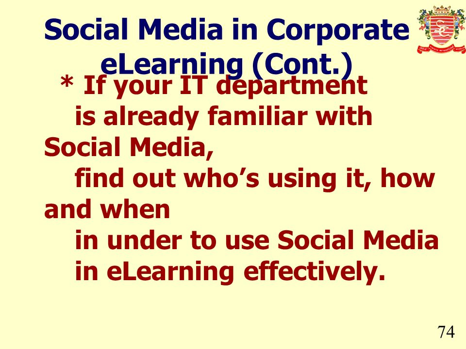 74 * If your IT department is already familiar with Social Media, find out whos using it, how and when in under to use Social Media in eLearning effec