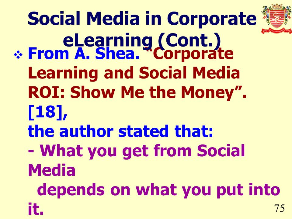 75 From A. Shea. Corporate Learning and Social Media ROI: Show Me the Money. [18], the author stated that: - What you get from Social Media depends on