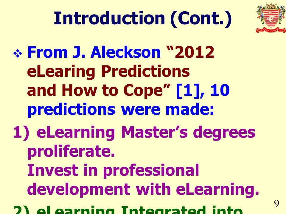 9 Introduction (Cont.) From J. Aleckson 2012 eLearing Predictions and How to Cope [1], 10 predictions were made: 1)eLearning Masters degrees prolifera