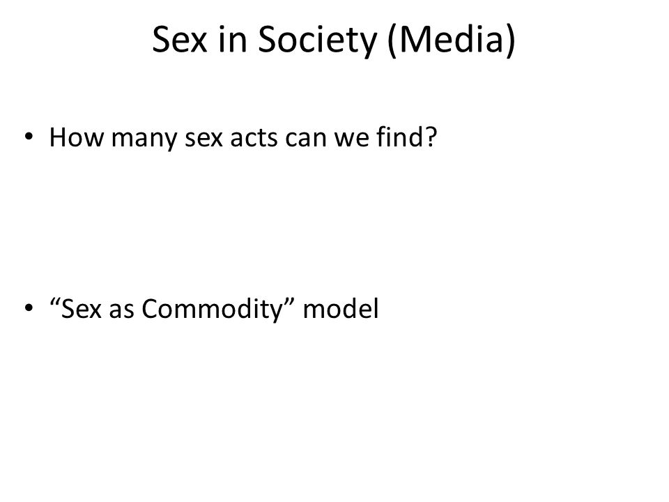 Sex in Society (Media) How many sex acts can we find? Sex as Commodity model