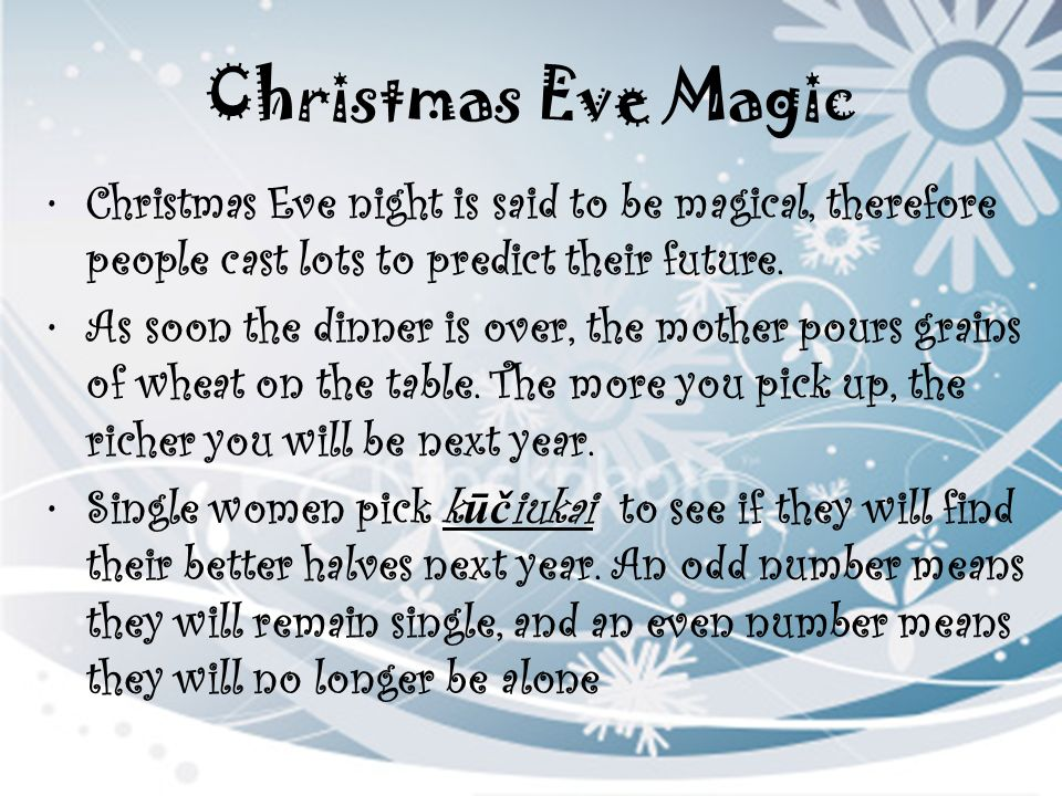 Christmas Eve Magic Christmas Eve night is said to be magical, therefore people cast lots to predict their future. As soon the dinner is over, the mot