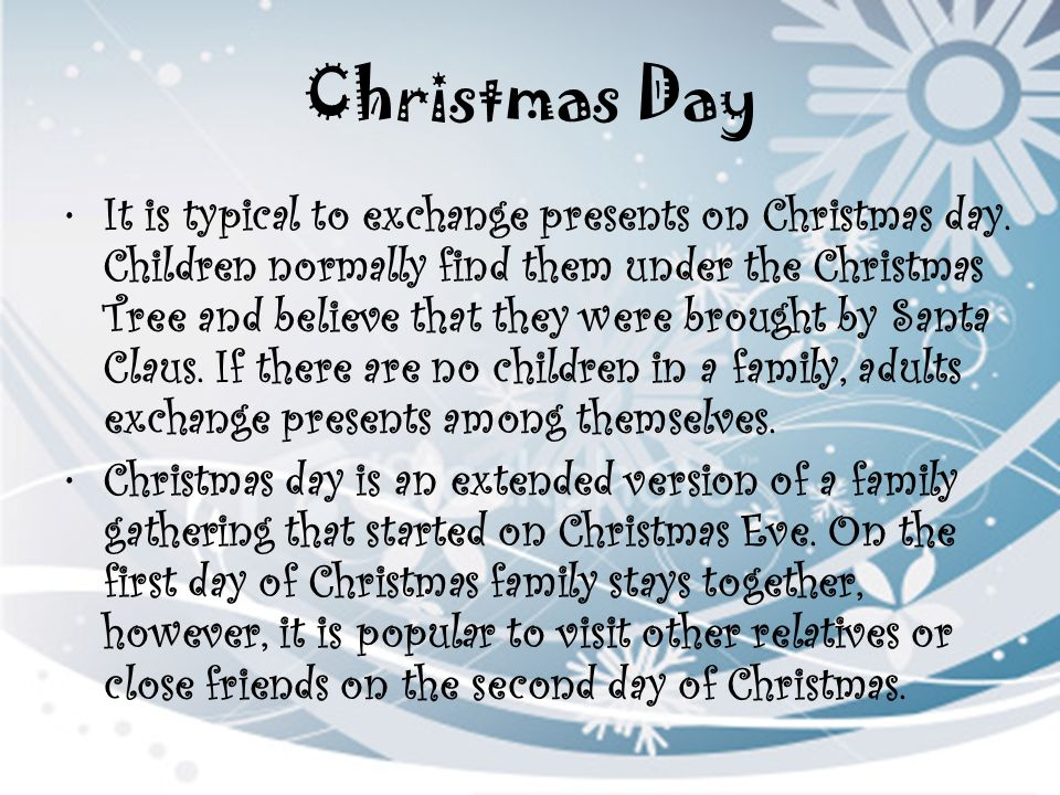 Christmas Day It is typical to exchange presents on Christmas day. Children normally find them under the Christmas Tree and believe that they were bro