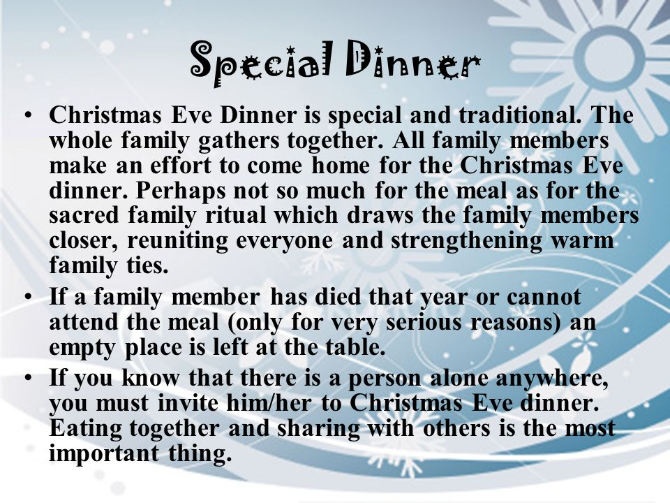Special Dinner Christmas Eve Dinner is special and traditional. The whole family gathers together. All family members make an effort to come home for