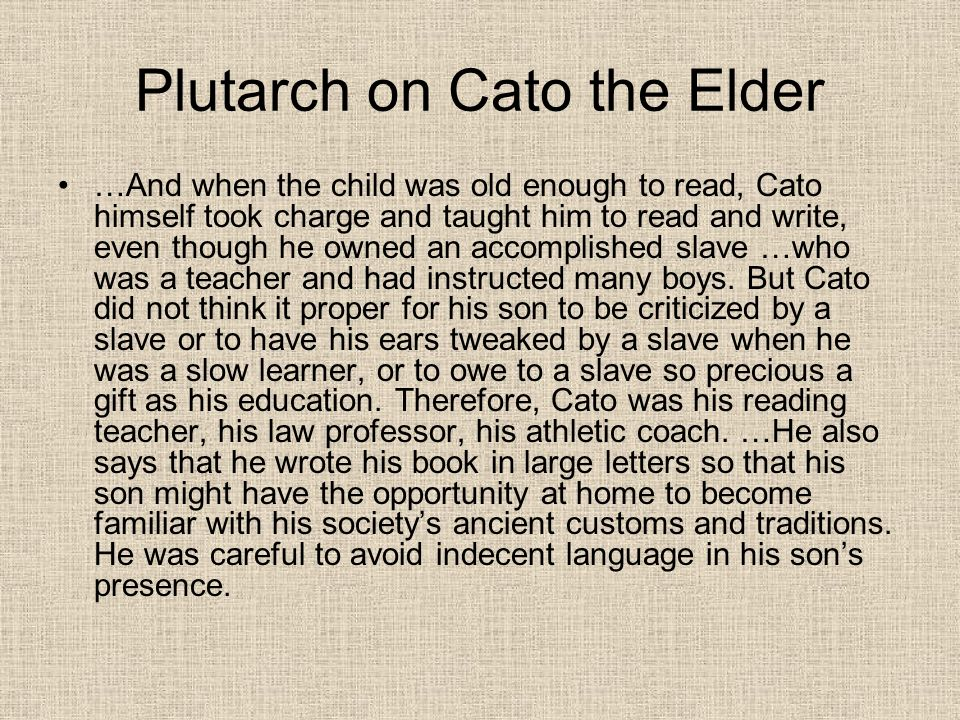Plutarch on Cato the Elder …And when the child was old enough to read, Cato himself took charge and taught him to read and write, even though he owned
