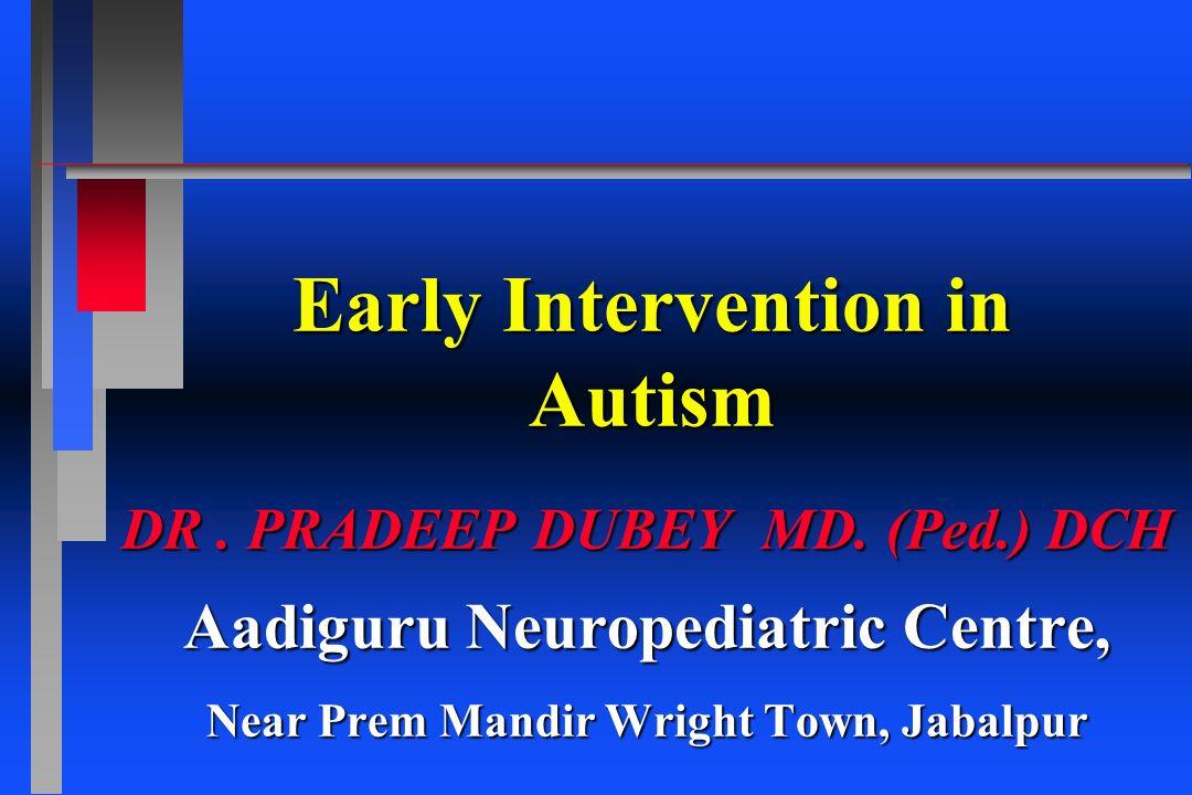 Early Intervention in Autism DR. PRADEEP DUBEY MD. (Ped.) DCH Aadiguru Neuropediatric Centre, Near Prem Mandir Wright Town, Jabalpur