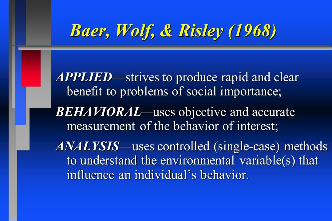 Baer, Wolf, & Risley (1968) APPLIEDstrives to produce rapid and clear benefit to problems of social importance; BEHAVIORALuses objective and accurate