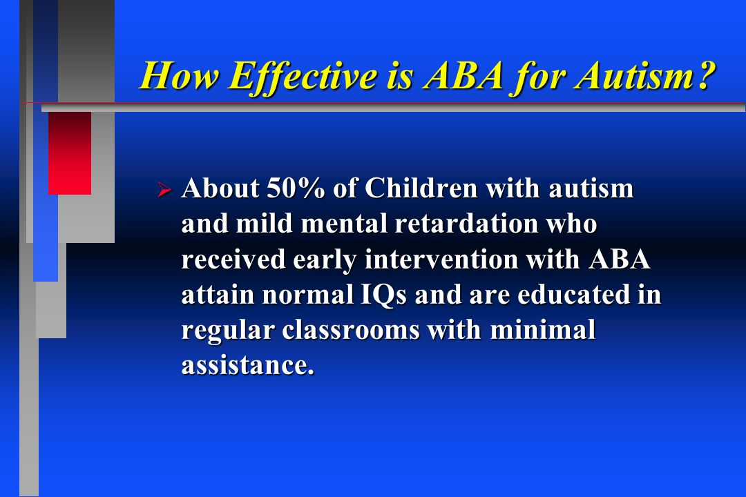 How Effective is ABA for Autism? About 50% of Children with autism and mild mental retardation who received early intervention with ABA attain normal