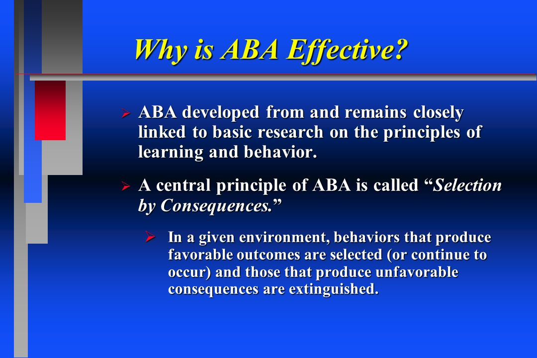 Why is ABA Effective? ABA developed from and remains closely linked to basic research on the principles of learning and behavior. ABA developed from a
