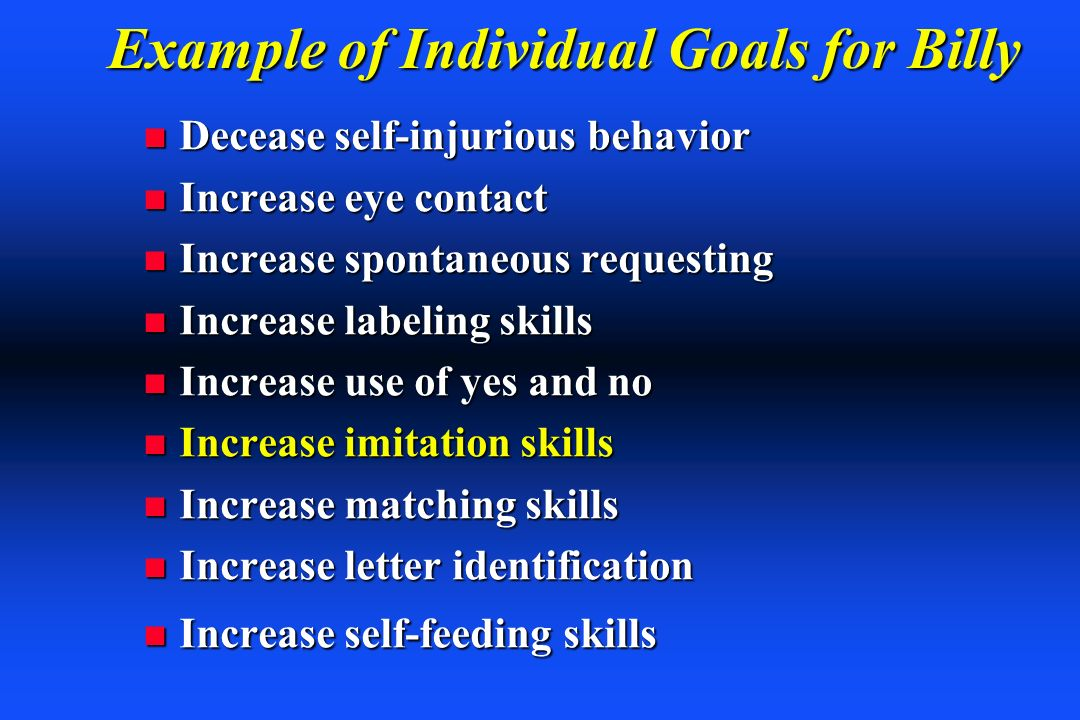 Example of Individual Goals for Billy n Decease self-injurious behavior n Increase eye contact n Increase spontaneous requesting n Increase labeling s