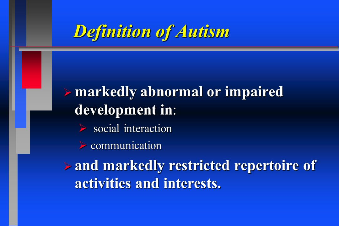 Definition of Autism markedly abnormal or impaired development in: markedly abnormal or impaired development in: social interaction social interaction