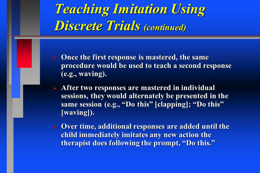 Teaching Imitation Using Discrete Trials (continued) Once the first response is mastered, the same procedure would be used to teach a second response