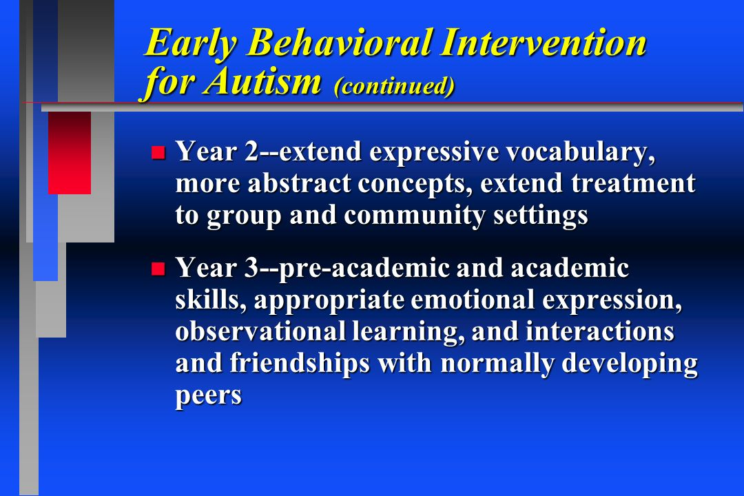 Early Behavioral Intervention for Autism (continued) n Year 2--extend expressive vocabulary, more abstract concepts, extend treatment to group and com