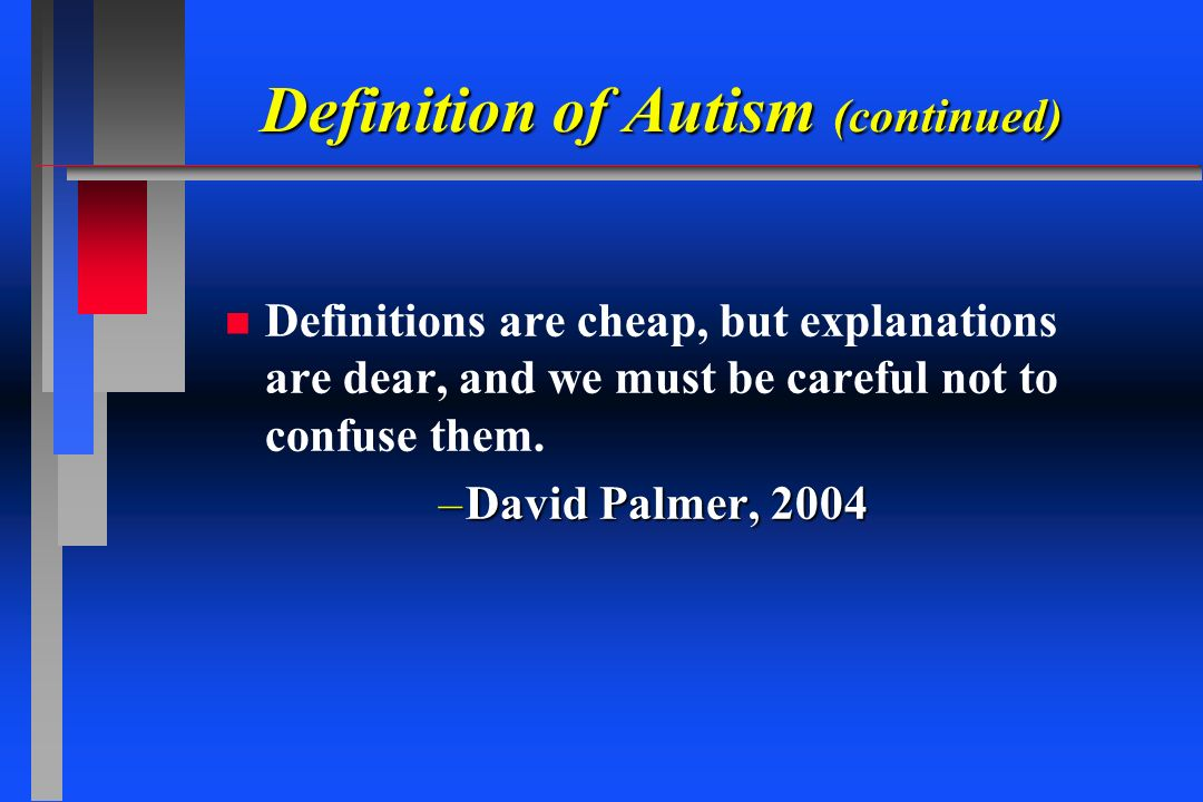 Definition of Autism (continued) n n Definitions are cheap, but explanations are dear, and we must be careful not to confuse them. –David Palmer, 2004