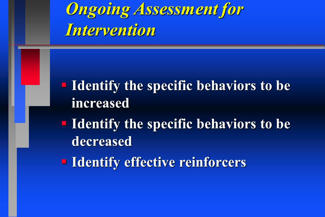 Ongoing Assessment for Intervention Identify the specific behaviors to be increased Identify the specific behaviors to be increased Identify the speci