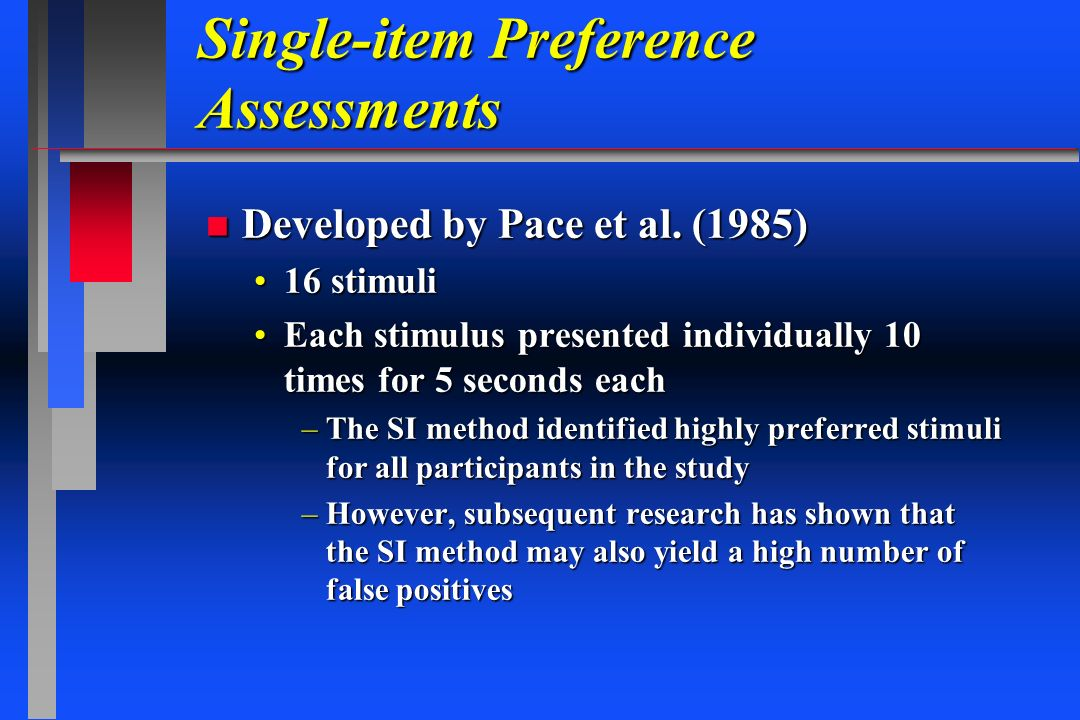 Single-item Preference Assessments n Developed by Pace et al. (1985) 16 stimuli16 stimuli Each stimulus presented individually 10 times for 5 seconds
