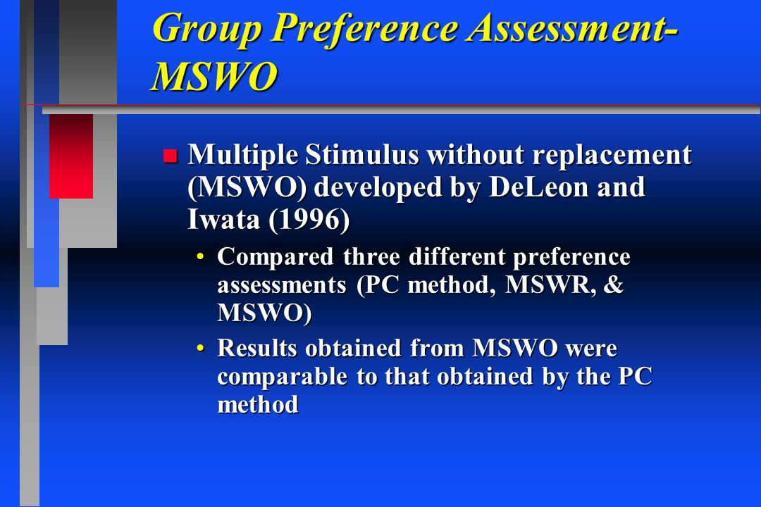 Group Preference Assessment- MSWO n Multiple Stimulus without replacement (MSWO) developed by DeLeon and Iwata (1996) Compared three different prefere