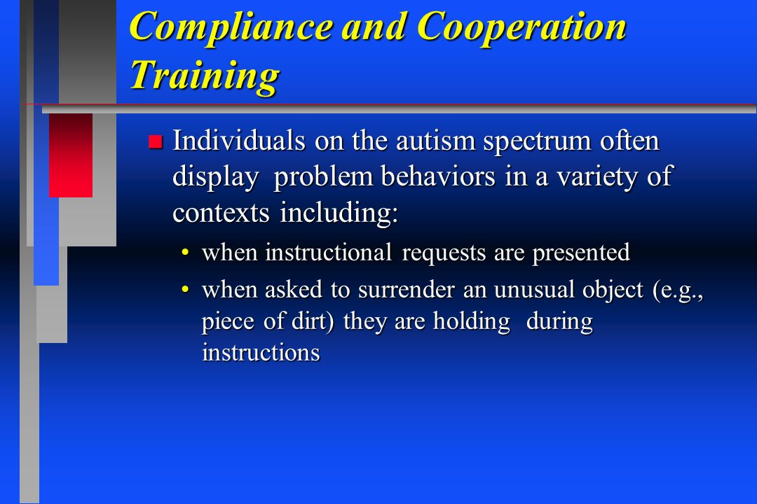 Compliance and Cooperation Training n Individuals on the autism spectrum often display problem behaviors in a variety of contexts including: when inst