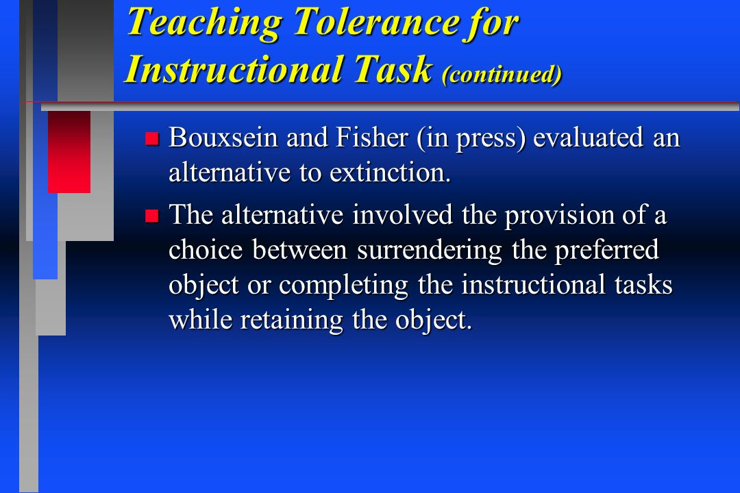Teaching Tolerance for Instructional Task (continued) n Bouxsein and Fisher (in press) evaluated an alternative to extinction. n The alternative invol