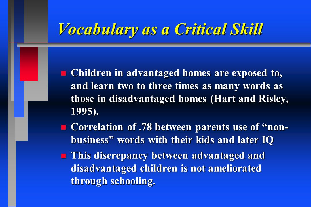 Vocabulary as a Critical Skill n Children in advantaged homes are exposed to, and learn two to three times as many words as those in disadvantaged hom