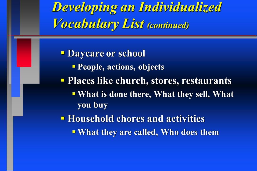Developing an Individualized Vocabulary List (continued) Daycare or school Daycare or school People, actions, objects People, actions, objects Places