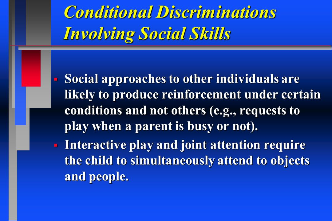 Conditional Discriminations Involving Social Skills Social approaches to other individuals are likely to produce reinforcement under certain condition