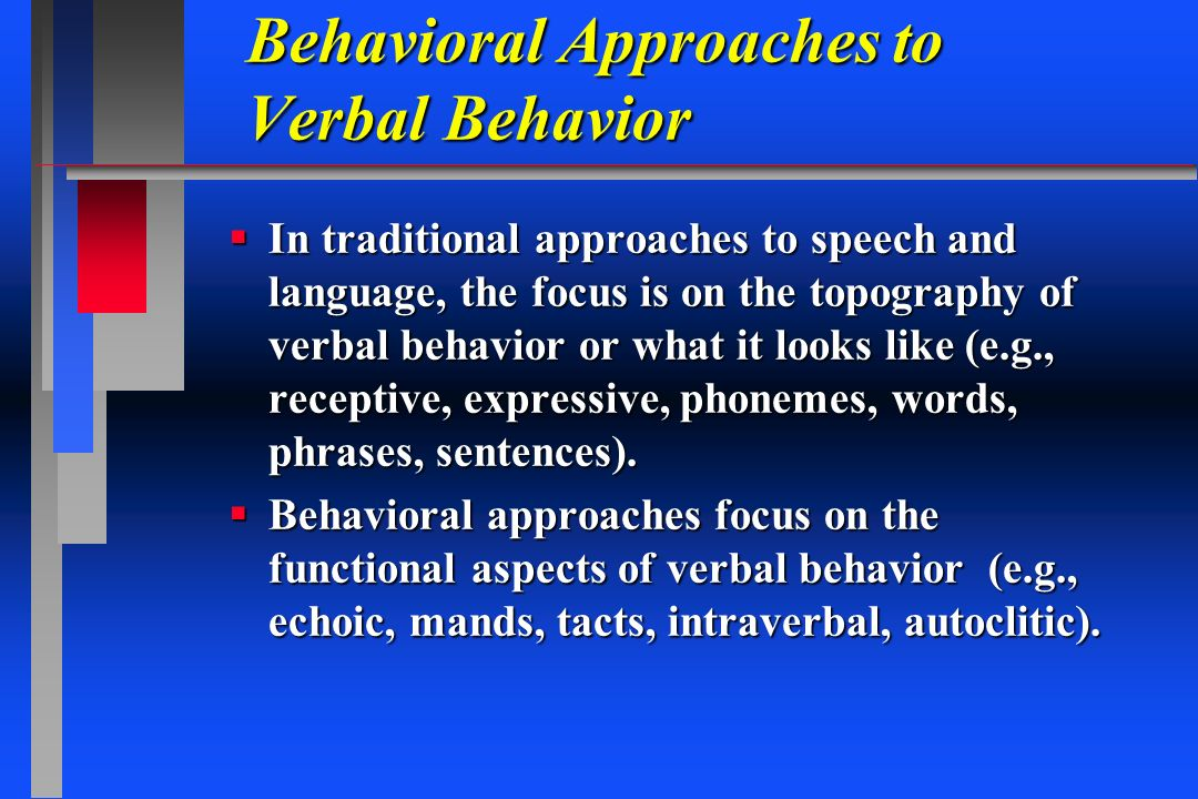 Behavioral Approaches to Verbal Behavior In traditional approaches to speech and language, the focus is on the topography of verbal behavior or what i