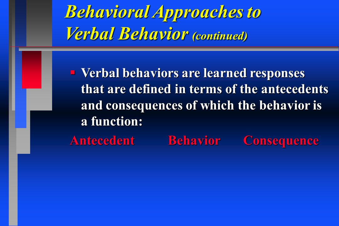 Behavioral Approaches to Verbal Behavior (continued) Verbal behaviors are learned responses that are defined in terms of the antecedents and consequen