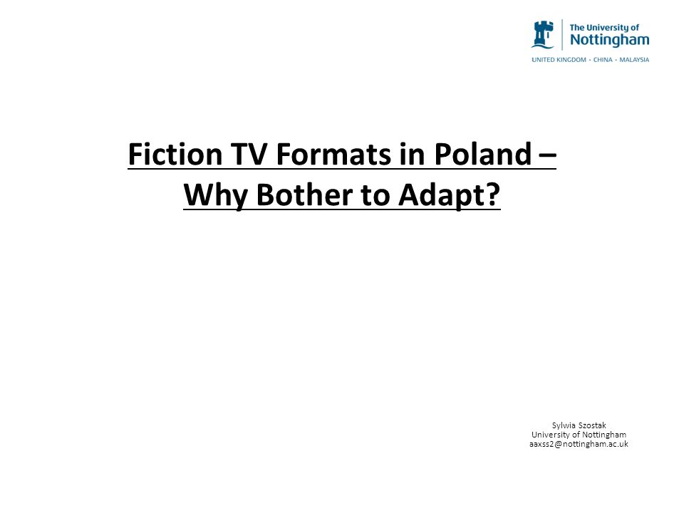 Fiction TV Formats in Poland – Why Bother to Adapt? Sylwia Szostak University of Nottingham aaxss2@nottingham.ac.uk