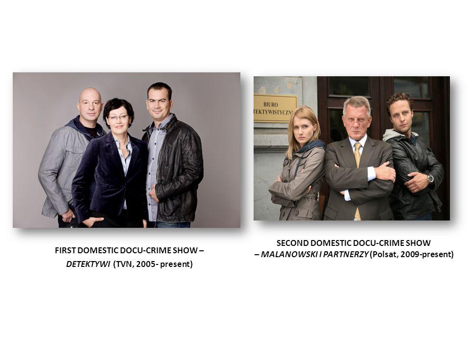 FIRST DOMESTIC DOCU-CRIME SHOW – DETEKTYWI (TVN, 2005- present) SECOND DOMESTIC DOCU-CRIME SHOW – MALANOWSKI I PARTNERZY (Polsat, 2009-present)