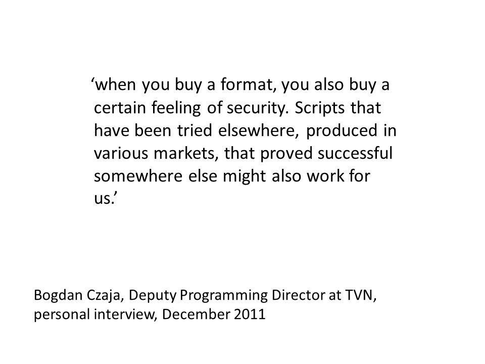 Bogdan Czaja, Deputy Programming Director at TVN, personal interview, December 2011 when you buy a format, you also buy a certain feeling of security.