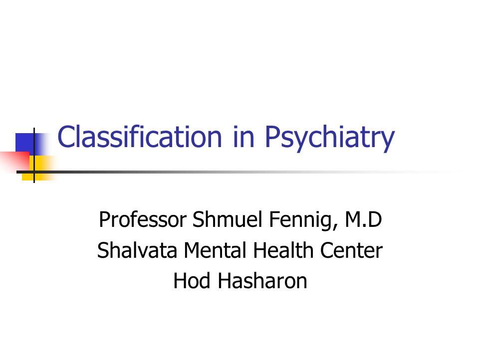 Classification in Psychiatry Professor Shmuel Fennig, M.D Shalvata Mental Health Center Hod Hasharon