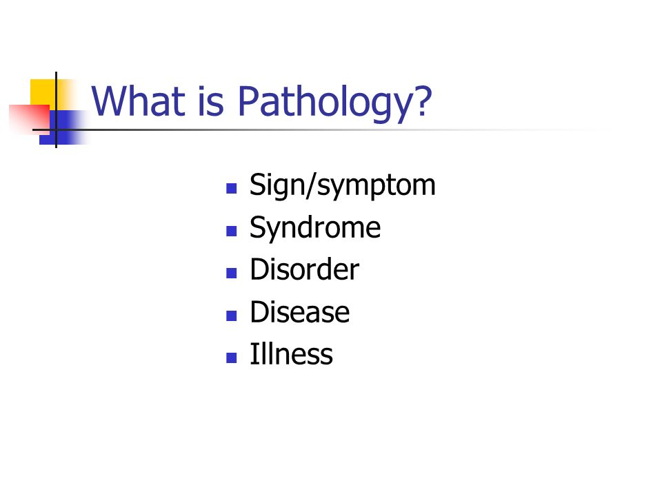 What is Pathology? Sign/symptom Syndrome Disorder Disease Illness