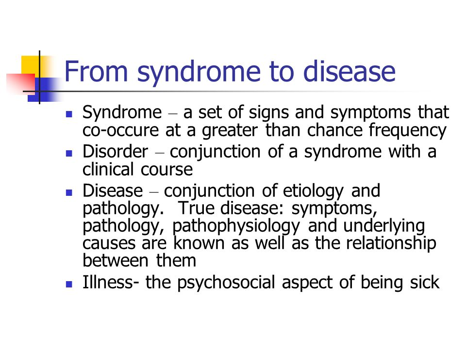 From syndrome to disease Syndrome – a set of signs and symptoms that co-occure at a greater than chance frequency Disorder – conjunction of a syndrome
