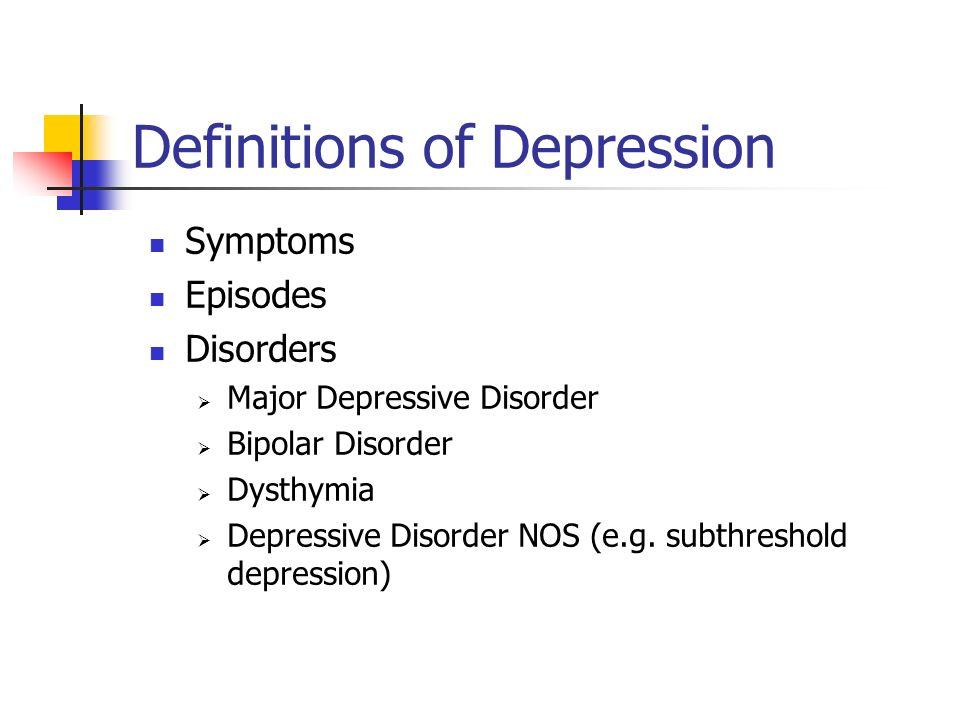 Definitions of Depression Symptoms Episodes Disorders Major Depressive Disorder Bipolar Disorder Dysthymia Depressive Disorder NOS (e.g. subthreshold