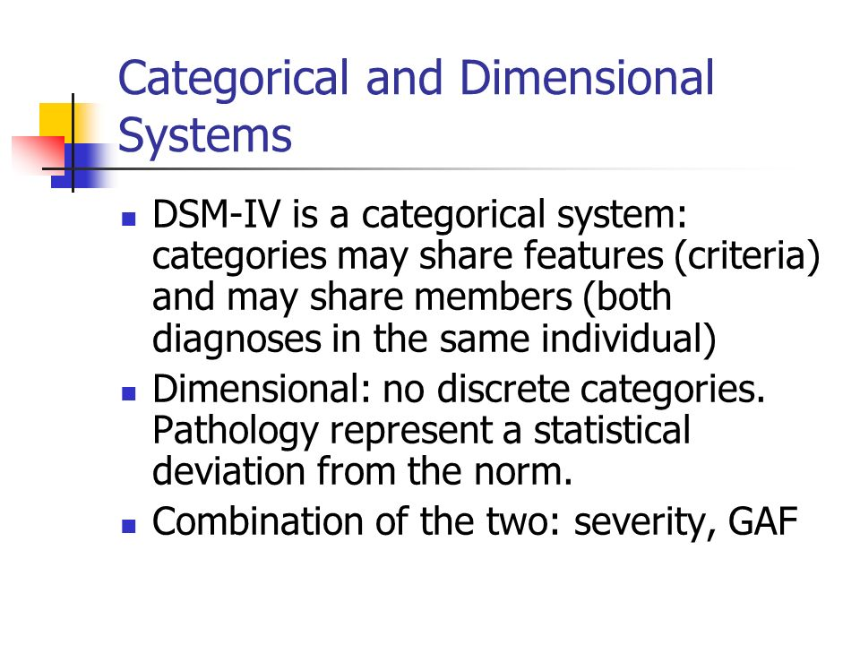 Categorical and Dimensional Systems DSM-IV is a categorical system: categories may share features (criteria) and may share members (both diagnoses in
