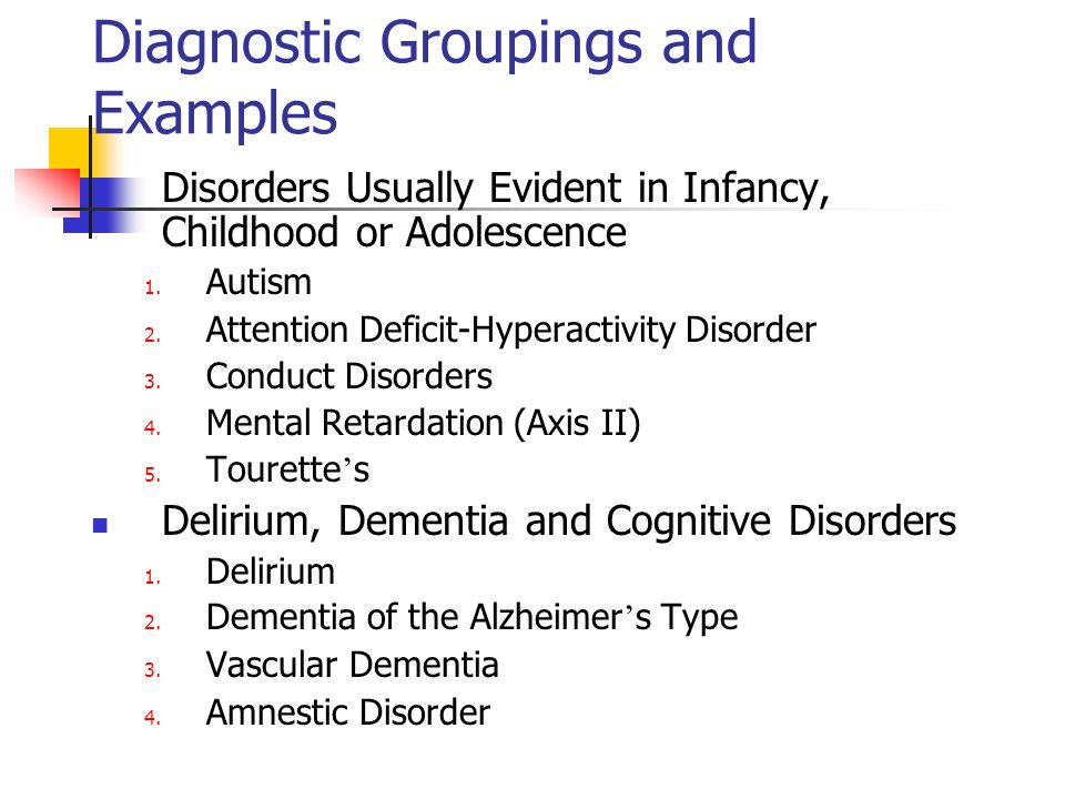 Diagnostic Groupings and Examples Disorders Usually Evident in Infancy, Childhood or Adolescence 1. Autism 2. Attention Deficit-Hyperactivity Disorder