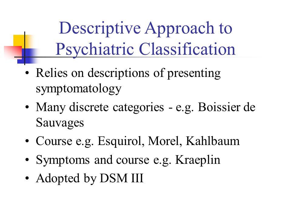 Descriptive Approach to Psychiatric Classification Relies on descriptions of presenting symptomatology Many discrete categories - e.g. Boissier de Sau