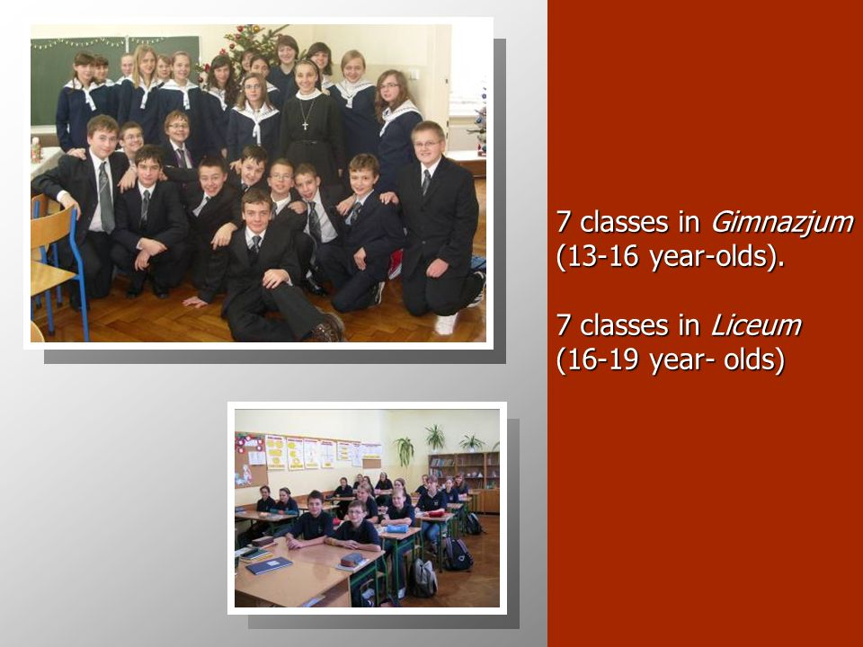 7 classes in Gimnazjum (13-16 year-olds). 7 classes in Liceum (16-19 year- olds)