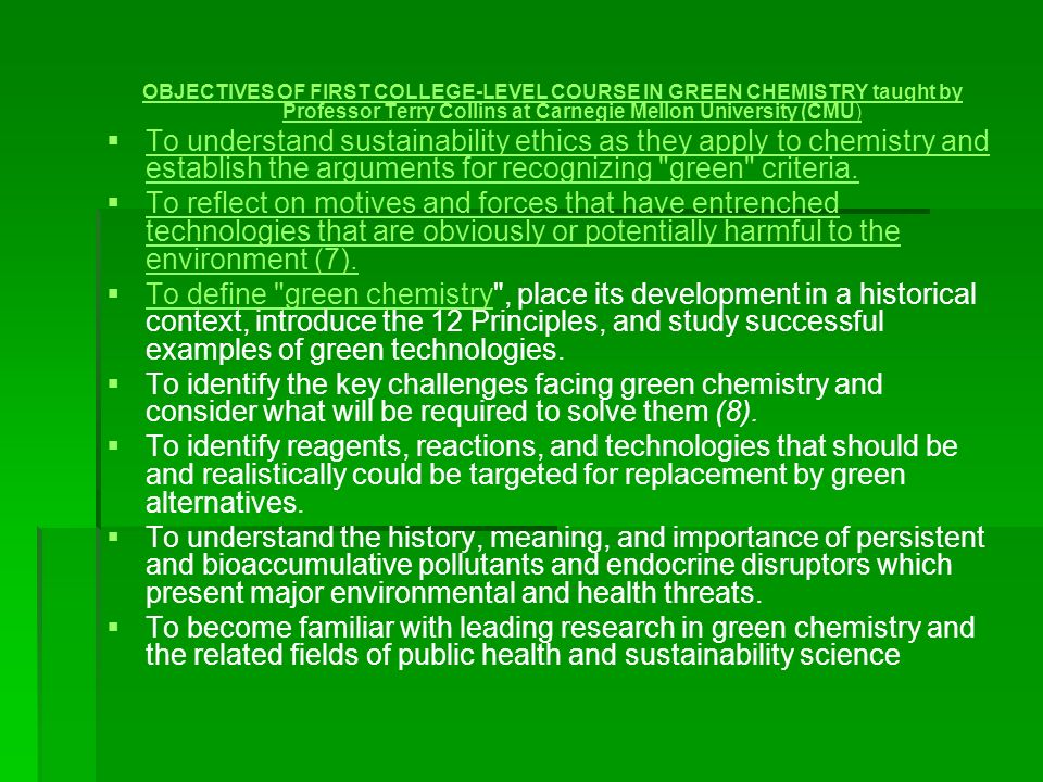 OBJECTIVES OF FIRST COLLEGE-LEVEL COURSE IN GREEN CHEMISTRY taught by Professor Terry Collins at Carnegie Mellon University (CMU) To understand sustai