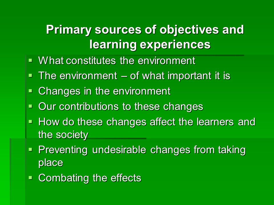 Primary sources of objectives and learning experiences What constitutes the environment What constitutes the environment The environment – of what imp