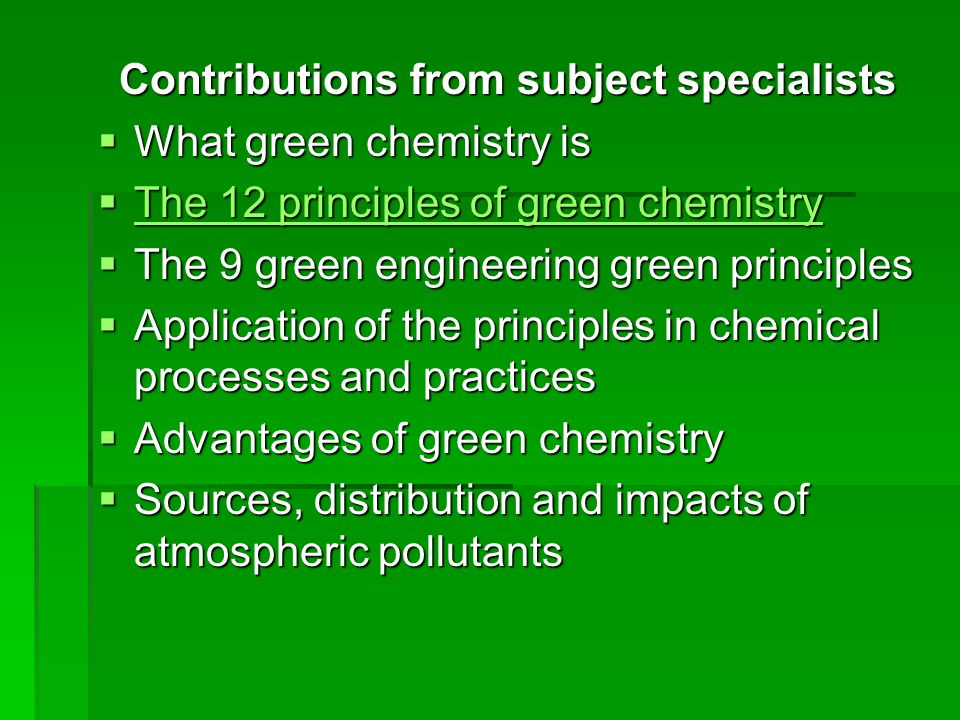 Contributions from subject specialists What green chemistry is What green chemistry is The 12 principles of green chemistry The 12 principles of green