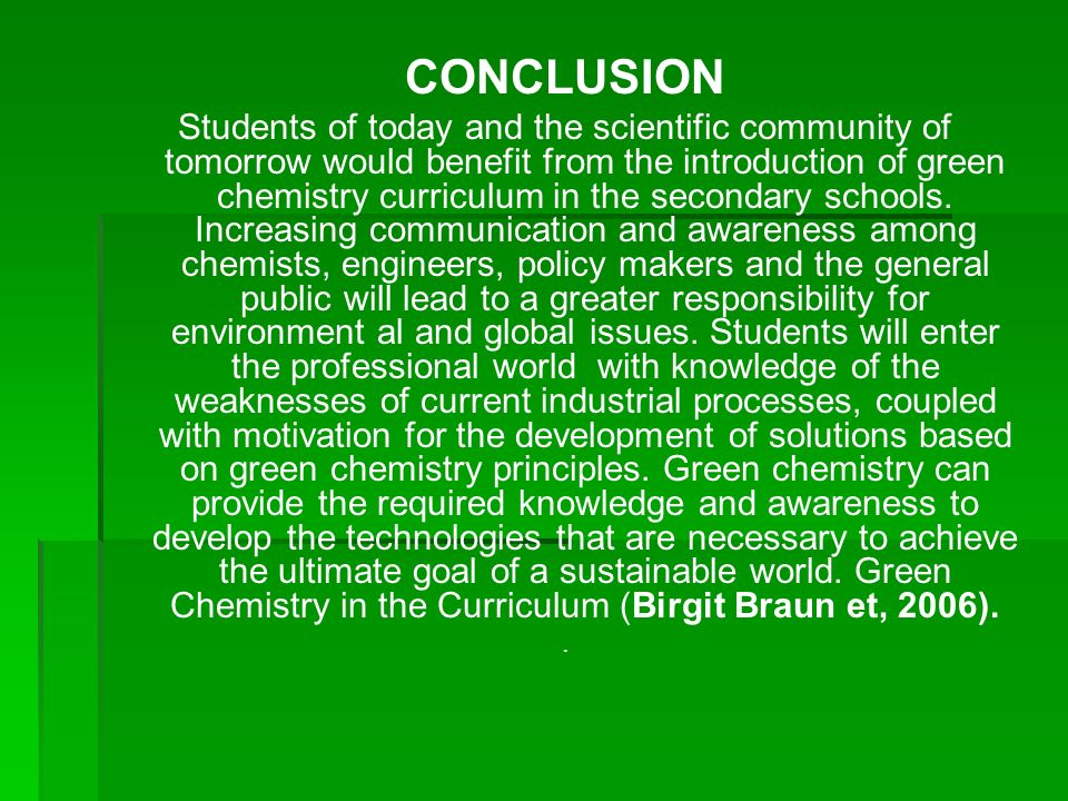CONCLUSION Students of today and the scientific community of tomorrow would benefit from the introduction of green chemistry curriculum in the seconda